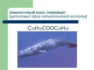 Кашалотовый воск, спермацет (цетиловый эфир пальмитиновой кислоты) С15Н31СООС