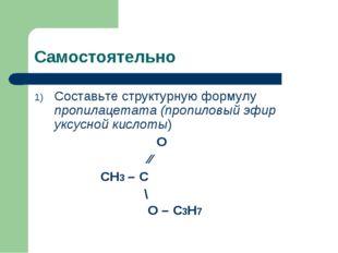 Самостоятельно Составьте структурную формулу пропилацетата (пропиловый эфир у