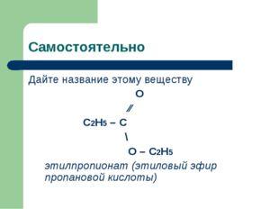 Самостоятельно Дайте название этому веществу  О ∕∕ С2Н5 – С \ О – С2Н5 этил
