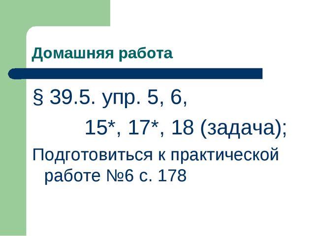 Домашняя работа § 39.5. упр. 5, 6, 15*, 17*, 18 (задача); Подготовиться к пра...