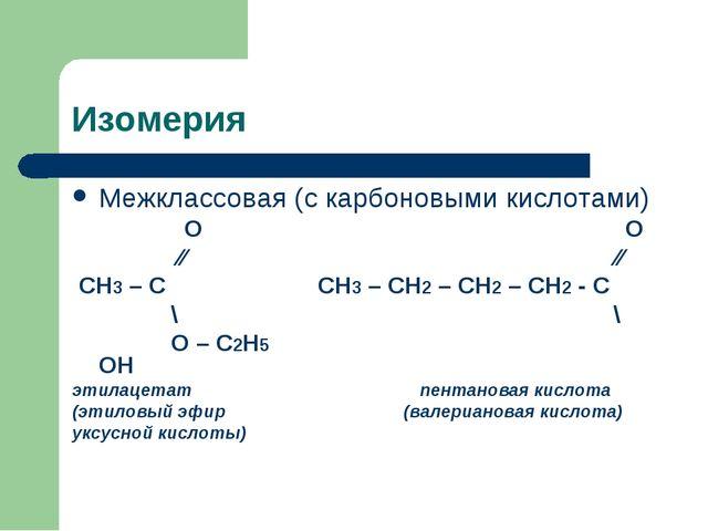 Изомерия Межклассовая (с карбоновыми кислотами) О О ∕∕ ∕∕ СН3 – С СН3 – СН2 –...