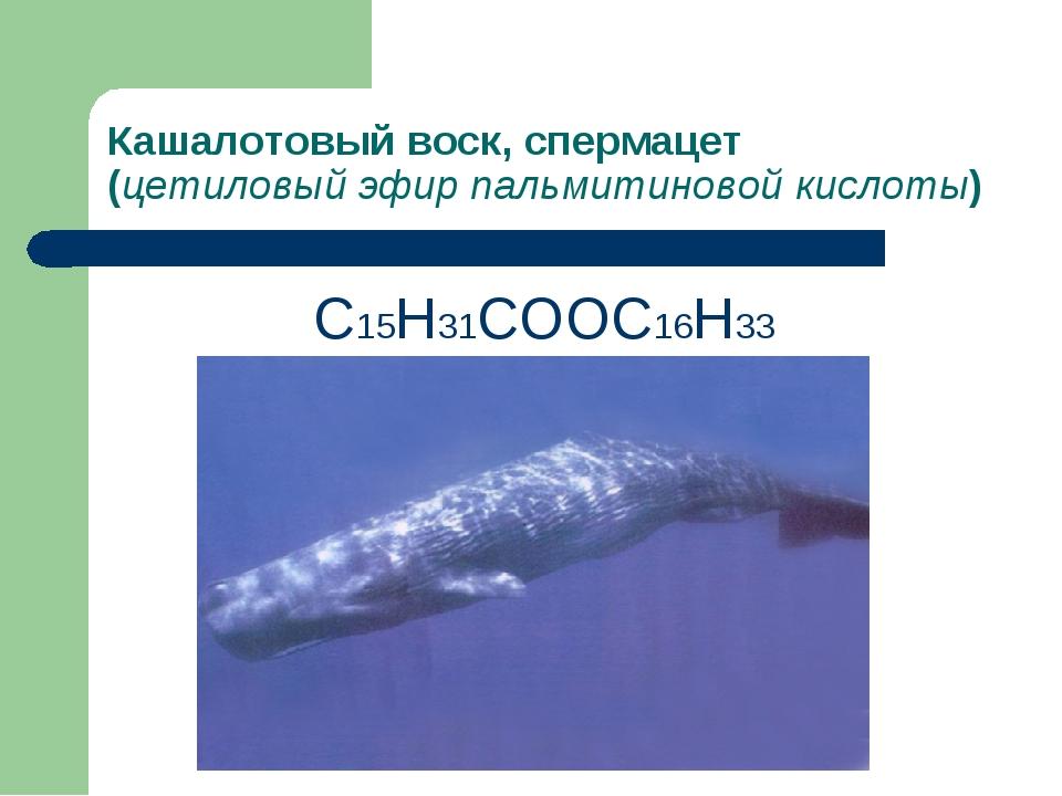 Кашалотовый воск, спермацет (цетиловый эфир пальмитиновой кислоты) С15Н31СООС...