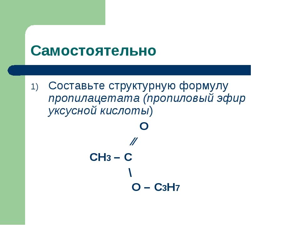Самостоятельно Составьте структурную формулу пропилацетата (пропиловый эфир у...