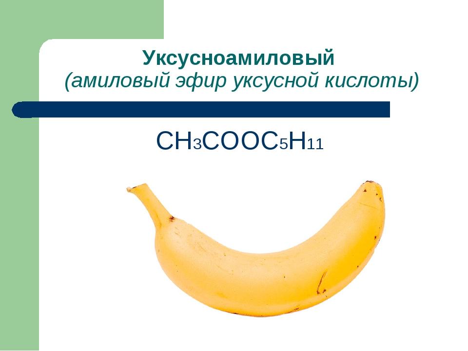 Уксусноамиловый (амиловый эфир уксусной кислоты) СН3СООС5Н11