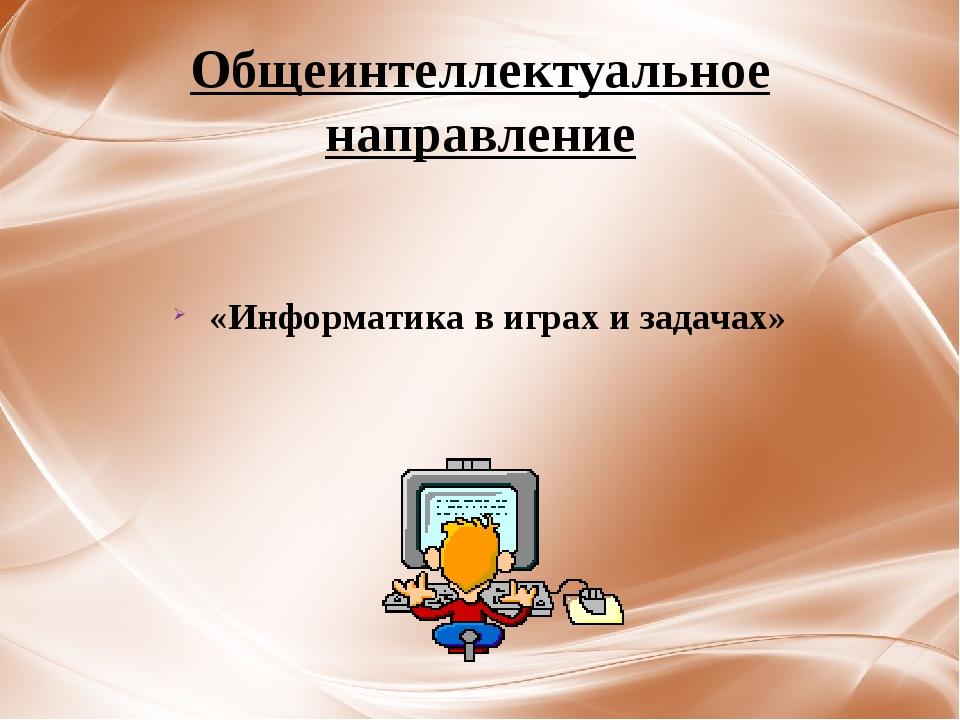 Общеинтеллектуальное направление «Информатика в играх и задачах»