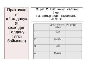 Практикасы: « Қолдану» (II кезеңдегі қолдану үлгісі бойынша) Дұрыс жауапты