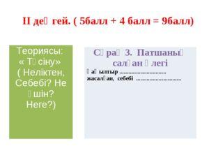 II деңгей. ( 5балл + 4 балл = 9балл) Теориясы: « Түсіну» ( Неліктен, Себебі?