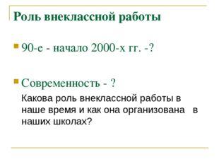 Роль внеклассной работы 90-е - начало 2000-х гг. -? Современность - ? Какова