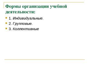 Формы организации учебной деятельности: 1. Индивидуальные. 2. Групповые. 3. К