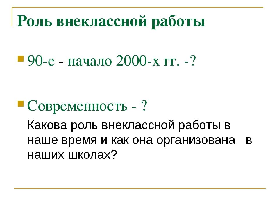 Роль внеклассной работы 90-е - начало 2000-х гг. -? Современность - ? Какова...