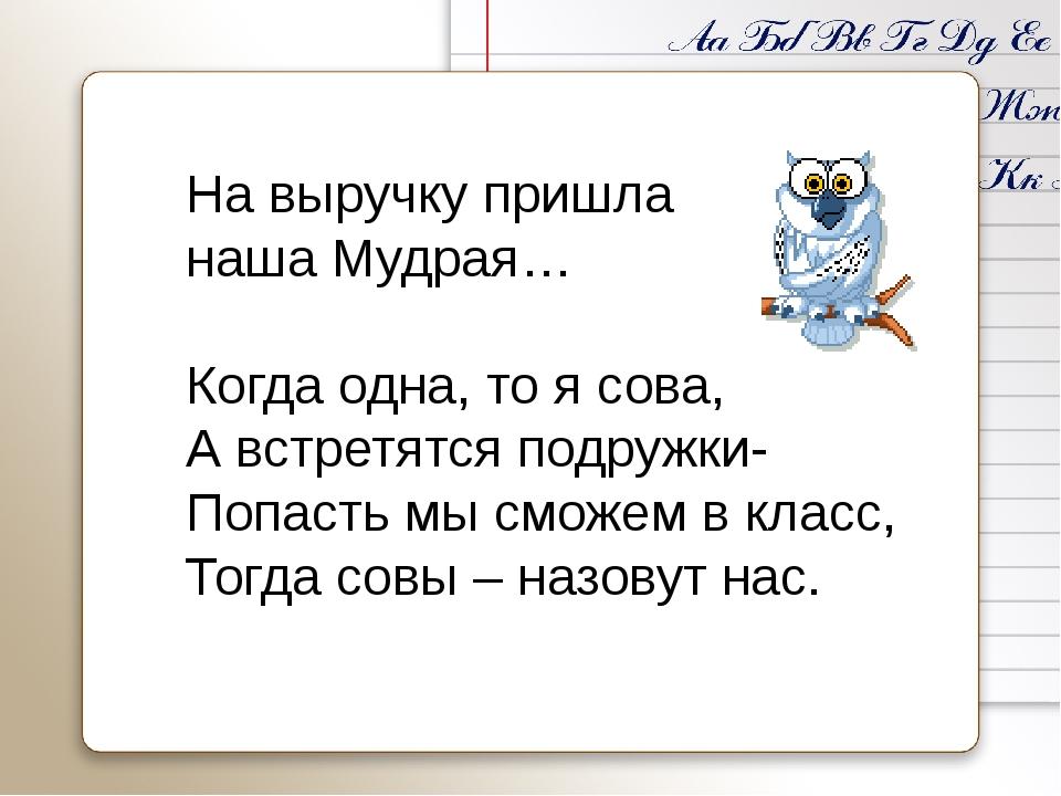 На выручку пришла наша Мудрая… Когда одна, то я сова, А встретятся подружки-...