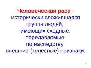 * Человеческая раса - исторически сложившаяся группа людей, имеющих сходные,