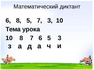 Математический диктант 6, 8, 5, 7, 3, 10 Тема урока 10 8 7 6 5 3 з а д а ч и