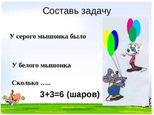 Составь задачу У серого мышонка было У белого мышонка Сколько ….. 3+3=6 (шаров)