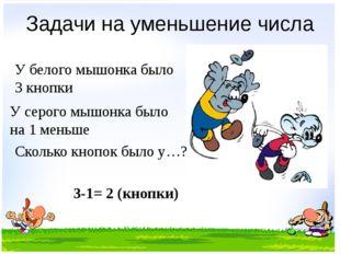 Задачи на уменьшение числа У серого мышонка было на 1 меньше У белого мышонка