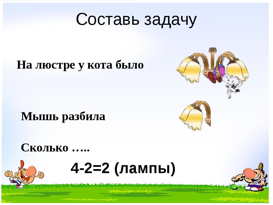 Составь задачу На люстре у кота было Мышь разбила Сколько ….. 4-2=2 (лампы)