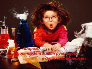 «Широко простирает химия руки свои в дела человеческие» М.В. Ломоносов