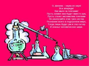 О, физика – наука из наук! Все впереди! Как мало за плечами! Пусть химия нам