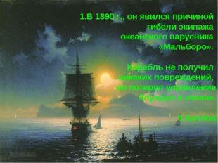 1.В 1890 г., он явился причиной гибели экипажа океанского парусника «Мальборо