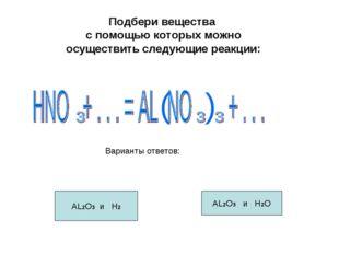 Подбери вещества с помощью которых можно осуществить следующие реакции: AL2O3