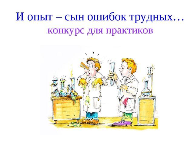 И опыт – сын ошибок трудных… конкурс для практиков