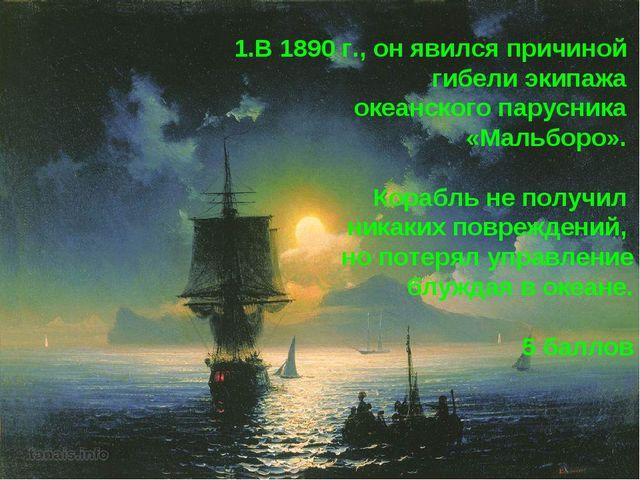 1.В 1890 г., он явился причиной гибели экипажа океанского парусника «Мальборо...