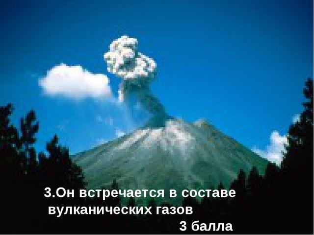 3.Он встречается в составе вулканических газов 3 балла