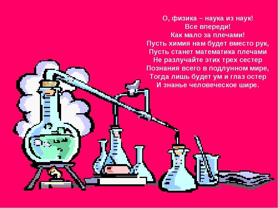О, физика – наука из наук! Все впереди! Как мало за плечами! Пусть химия нам...