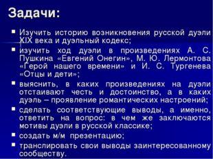 Задачи: Изучить историю возникновения русской дуэли XIX века и дуэльный кодек