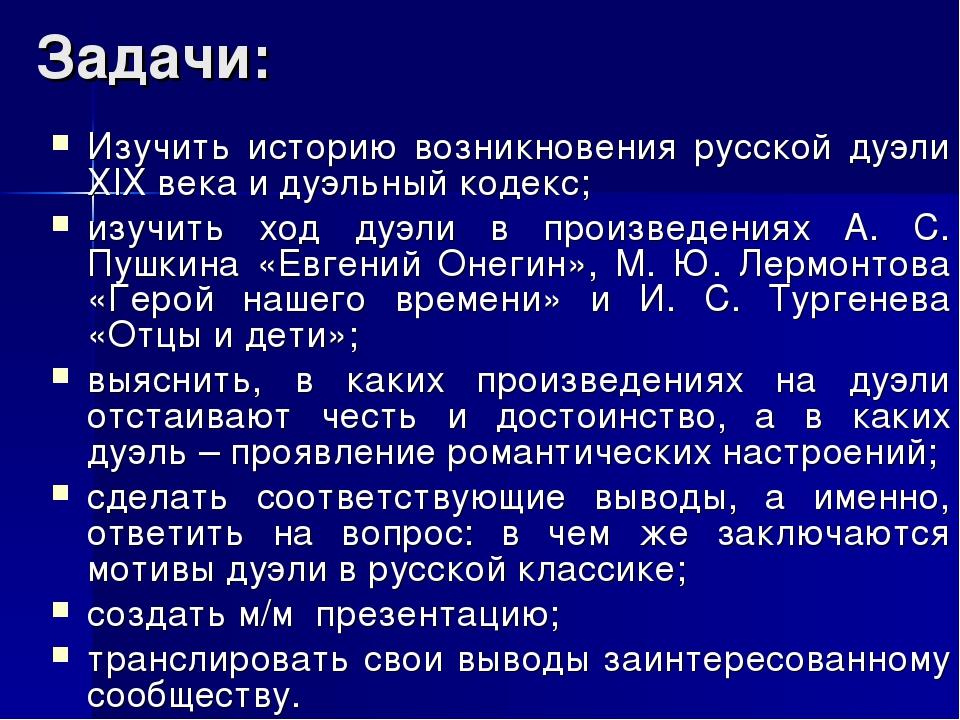 Задачи: Изучить историю возникновения русской дуэли XIX века и дуэльный кодек...