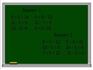 Вариант 1 9 + 5 = 14 5 + 8 = 13 11 - 5 = 6 12 – 7 = 5 13 – 5 =8 5 + 5 =10 Вар