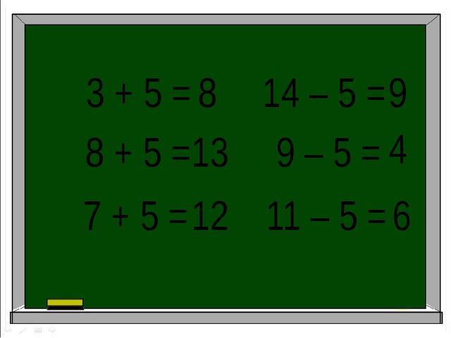 3 + 5 = 14 – 5 = 11 – 5 = 7 + 5 = 8 + 5 = 9 – 5 = 8 13 12 9 4 6
