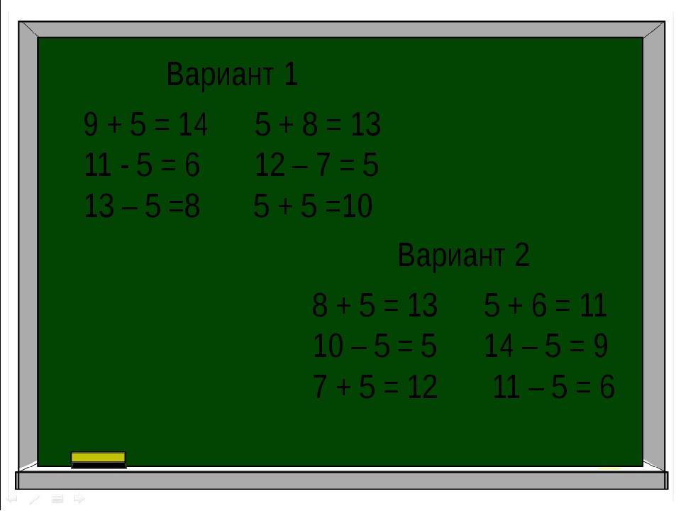 Вариант 1 9 + 5 = 14 5 + 8 = 13 11 - 5 = 6 12 – 7 = 5 13 – 5 =8 5 + 5 =10 Вар...