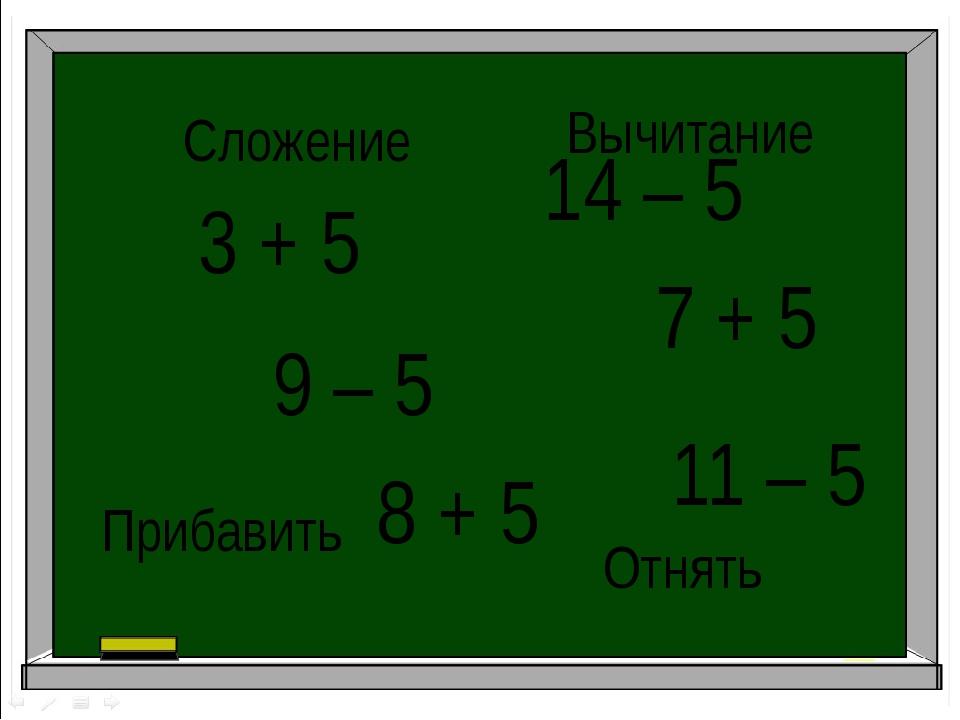 3 + 5 14 – 5 11 – 5 7 + 5 8 + 5 9 – 5 Сложение Вычитание Прибавить Отнять