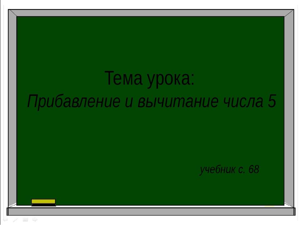 Тема урока: Прибавление и вычитание числа 5 учебник с. 68