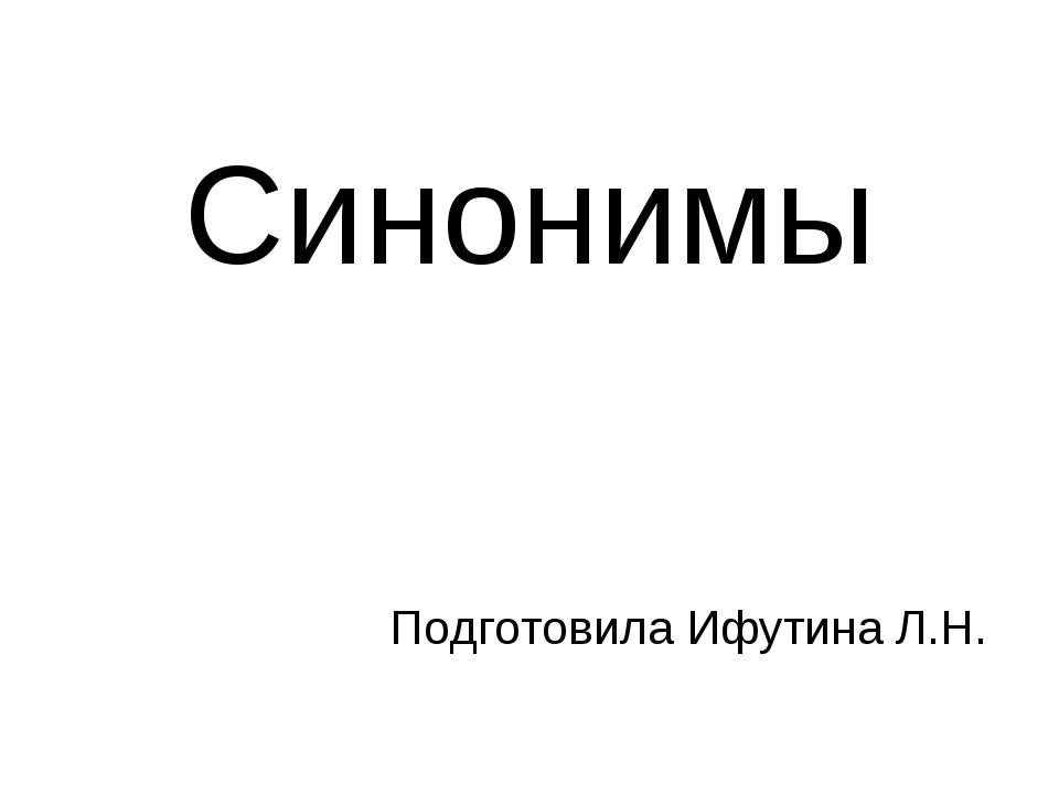 Синонимы Подготовила Ифутина Л.Н.