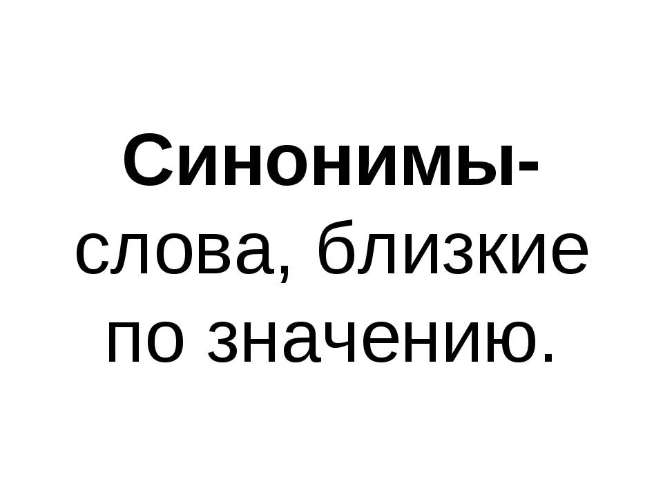 Синонимы- слова, близкие по значению.