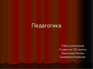 Педагогика Работу выполнили Студентки 722 группы Васильева Регина Сидиярова Н