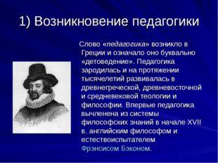 1) Возникновение педагогики Слово «педагогика» возникло в Греции и означало о