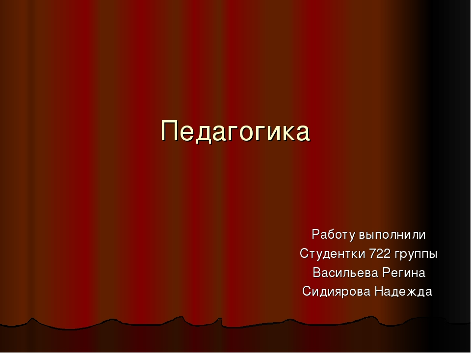 Педагогика Работу выполнили Студентки 722 группы Васильева Регина Сидиярова Н...