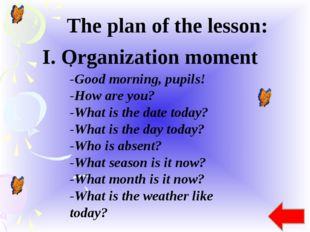 The plan of the lesson: . -Good morning, pupils! -How are you? -What is the d