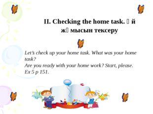 II. Checking the home task. Үй жұмысын тексеру Let's check up your home task