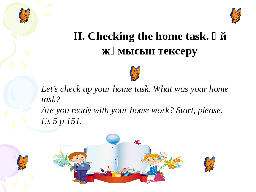 II. Checking the home task. Үй жұмысын тексеру Let's check up your home task...
