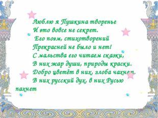 Люблю я Пушкина творенье И это вовсе не секрет. Его поэм, стихотворений Прекр
