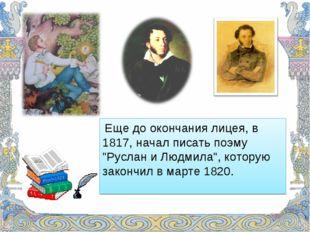 """Еще до окончания лицея, в 1817, начал писать поэму """"Руслан и Людмила"""", котор"""