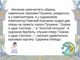 Желание запечатлеть образы, навеянные сказками Пушкина, рождалось и у композ
