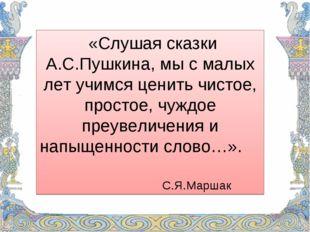 «Слушая сказки А.С.Пушкина, мы с малых лет учимся ценить чистое, простое, ч