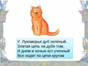 У Лукоморья дуб зелёный, Златая цепь на дубе том, И днем и ночью кот ученный