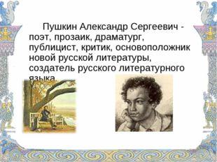 Пушкин Александр Сергеевич - поэт, прозаик, драматург, публицист, критик, о