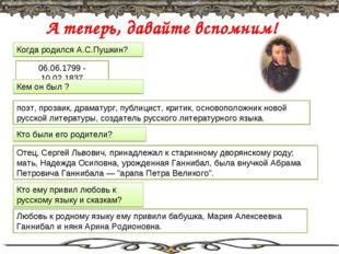 А теперь, давайте вспомним! Когда родился А.С.Пушкин? 06.06.1799 - 10.02.1837